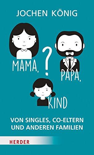 Mama, Papa, Kind?: Von Singles, Co-Eltern, und anderen Familien