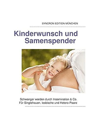 Kinderwunsch und Samenspender: Schwanger werden durch Insemination & Co. Für Singlefrauen, lesbische und Hetero-Paare