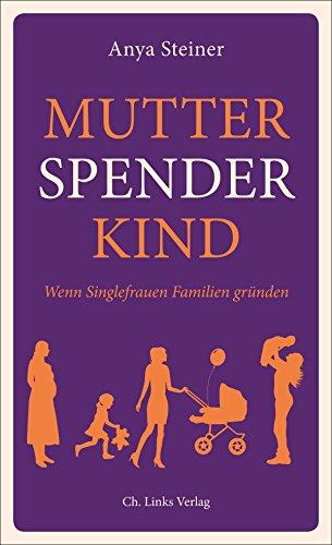 Mutter, Spender, Kind: Wenn Singlefrauen Familien gründen (Lebenswelten & Lebenshilfe)