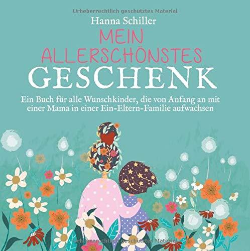 Mein allerschönstes Geschenk: Ein Buch für alle Wunschkinder, die von Anfang an mit einer Mama in einer Ein-Eltern-Familie aufwachsen