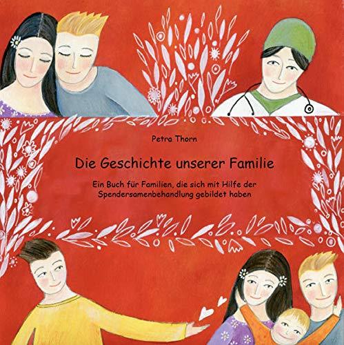 Die Geschichte unserer Familie: Ein Buch für Familien, die sich mit Hilfe der Spendersamenbehandlung gebildet haben - siehe famart.de
